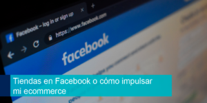Tiendas en Facebook o cómo impulsar mi ecommerce