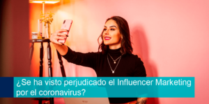 ¿Se ha visto perjudicado el Influencer Marketing por el coronavirus?